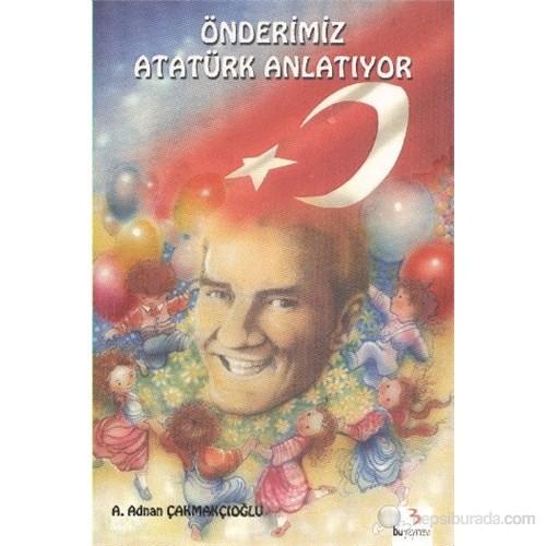 Önderimiz Atatürk Anlatıyor-A. Adnan Çakmakçıoğlu