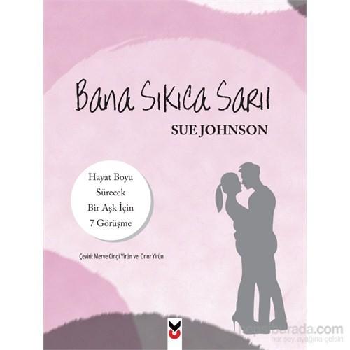 Bana Sıkıca Sarıl: Hayat Boyu Sürecek Bir Aşk İçin 7 Görüşme - Sue Johnson