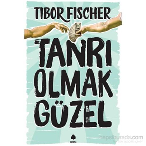 Tanrı Olmak Güzel-Tibor Fischer