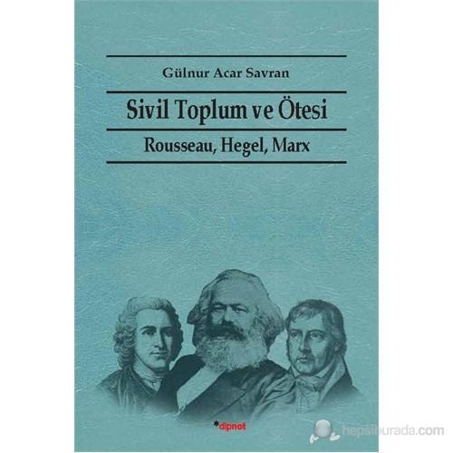 Sivil Toplum Ve Ötesi - (Rausseau, Hegel, Marx)-Gülnur Acar Savran