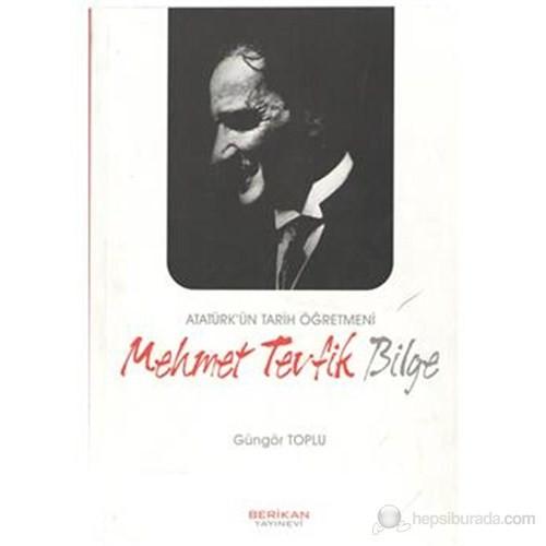 Atatürk'Ün Tarih Öğretmeni Mehmet Tevfik Bilge-Güngör Toplu