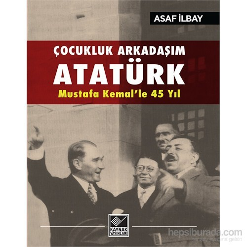 Çocukluk Arkadaşım Atatürk Mustafa Kemal'le 45 Yıl