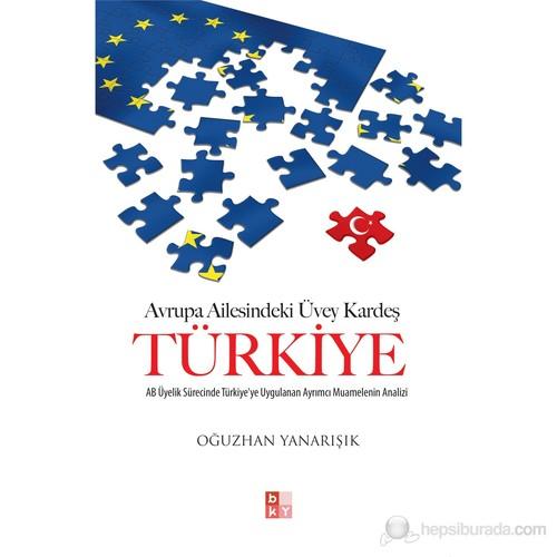 Avrupa Ailesindeki Üvey Kardeş Türkiye - (AB Üyelik Sürecinde Türkiye'ye Uygulanan Ayrımcı Muamelen
