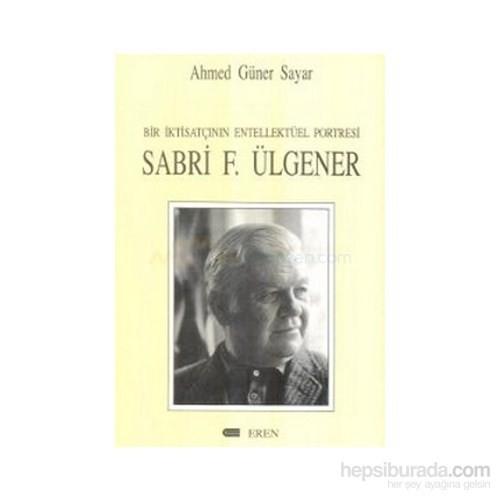 Bir İktisatçının Entellektüel Portresi: Sabri F. Ülgener-Ahmed Güner Sayar