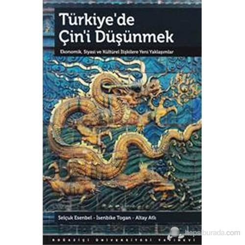 Türkiye'de Çin'i Düşünmek : Ekonomik, Siyasi ve Kültürel İlişkilere Yeni Yaklaşımlar