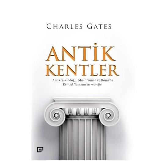 Antik Kentler: Antik Yakındoğu, Mısır, Yunan Ve Roma'Da Kentsel Yaşamın Arkeolojisi-Charles Gates