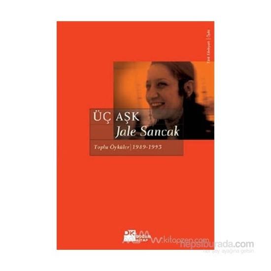 Üç Aşk: Toplu Öyküler (1983 - 1993)-Jale Sancak