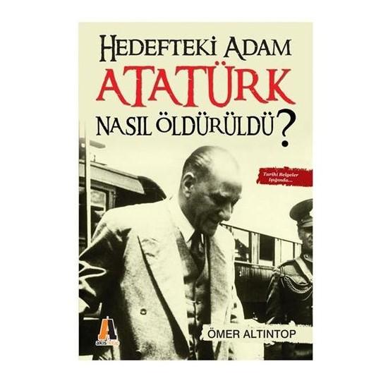 Hedefteki Adam Atatürk Nasıl Öldürüldü?-Ömer Altıntop