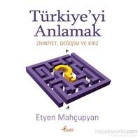 Türkiye'Yi Anlamak - Zihniyet , Değişim Ve Kriz-Etyen Mahçupyan