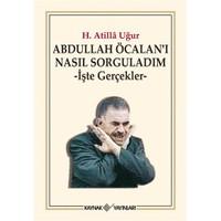 Abdullah Öcalan'ı Nasıl Sorguladım – İşte Gerçekler - H. Atilla Uğur