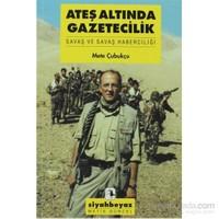 Ateş Altında Gazetecilik - Savaş Ve Savaş Haberciliği-Mete Çubukçu