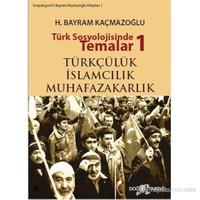 Türk Sosyolojisinde Temalar 1: Türkçülük - İslamcılık - Muhafazakarlık