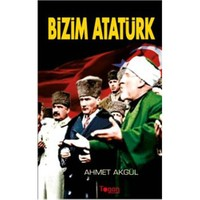 Bizim Atatürk - Ahmet Akgül