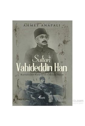 Sultan Vahideddin Han - Kurtuluşun Faturasını Ödeyen Adam - Ahmet Anapalı