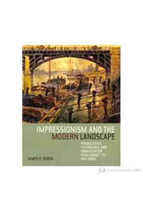 Impressionism And The Modern Landscape: Productivity, Technology, And Urbanization From Manet To Van Gogh-James H. Rubin