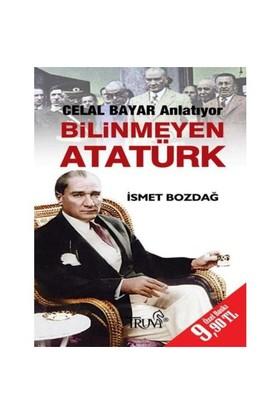 Bilinmeyen Atatürk - Celal Bayar Anlatıyor-İsmet Bozdağ