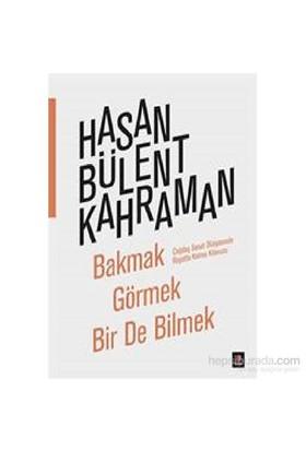 Bakmak Görmek Bir De Bilmek-Hasan Bülent Kahraman
