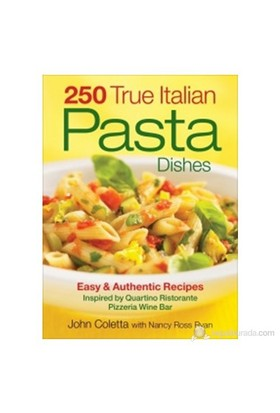 250 True Italian Pasta Dishes: Easy And Authentic Recipes Inspired By Quartino Ristorante Pizzeria Wine Bar