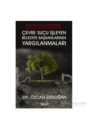 Danıştay Kararları Işığında 4483 Sayılı Kanun Kapasamında Çevre Suçu İşleyen Belediye Başkalarının Yargılanmaları-Özcan Erdoğan