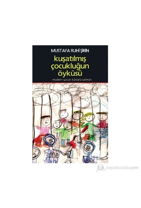 Kuşatılmış Çocukluğun Öyküsü - (Modern Çocuk Kültürü Sarmalı)-Mustafa Ruhi Şirin