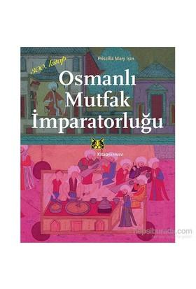Osmanlı Mutfak İmparatorluğu - Priscilla Mary Işın