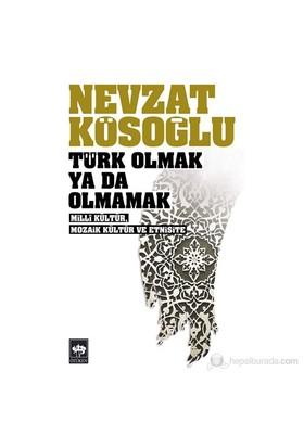 Türk Olmak Ya Da Olmamak - Millî Kültür, Mozaik Kültür Ve Etnisite-Nevzat Kösoğlu