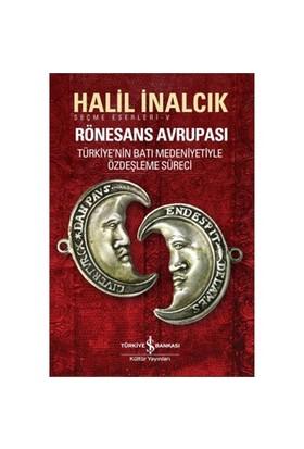 Rönesans Avrupası Türkiye'nin Batı Medeniyetiyle Özdeşleşme Süreci - Halil İnalcık