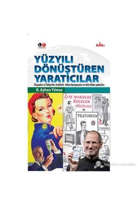 Yüzyılı Dönüştüren Yaratıcılar - Dünyadan Ve Türkiye'Den Örneklerle Reklam Kampanyaları-R. Ayhan Yılmaz