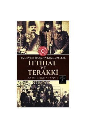 İttihat Ve Terakki: Ya Devlet Başa Ya Kuzgun Leşe - Samih Nafiz Tansu