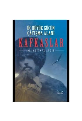 Üç Büyük Gücün Çatışma Alanı Kafkaslar-Mustafa Aydın