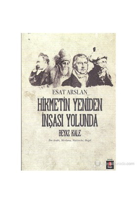 Hikmetin Yeniden İnşası Yolunda - Beyaz Kale-İbn Arabi, Mevlana, Nietzsche, Hegel-Esat Arslan