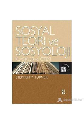 Sosyal Teori Ve Sosyoloji-Klasikler Ve Ötesi-Stephen P. Turner