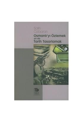 Osmanlıyı Özlemek Ya Da Tarih Tasarlamak