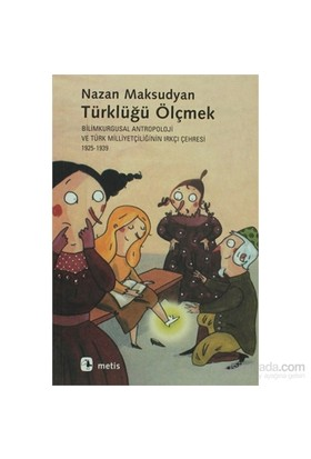 Türklüğü Ölçmek - Bilimkurgusal Antropoloji ve Türk Milliyetçiliğinin Irkçı Çehresi (1925-1939) - Nazan Maksudyan