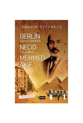 Berlin Caddelerinden Necid Çöllerine Mehmed Akif-İbrahim Öztürkçü