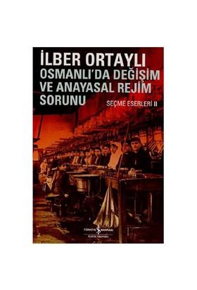 Osmanlı'da Değişim Ve Anayasal Rejim Sorunu – Seçme Eserleri - İlber Ortaylı