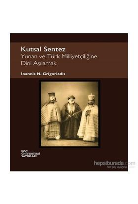 Kutsal Sentez - Yunan Ve Türk Milliyetçiliğine Dini Aşılamak-İoannis N. Grigoriadis