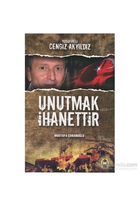 Yusufiyeli Cengiz Akyıldız, Unutmak İhanettir-Mustafa Çobanoğlu