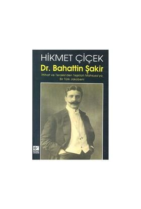 Dr. Bahattin Şakir : İttihat Ve Terakki'Den Teşkilatı Mahsusa'Ya Bir Türk Jakobeni-Hikmet Çiçek