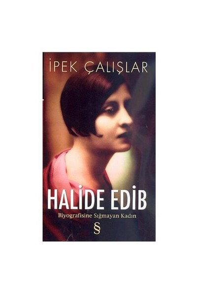Halide Edib - Biyografisine Sığmayan Kadın - İpek Çalışlar