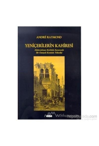 Yeniçerilerin Kahiresi Abdurrahman Kethüda Zamanında Bir Osmanlı Kentinin Yükselişi-Andre Raymond