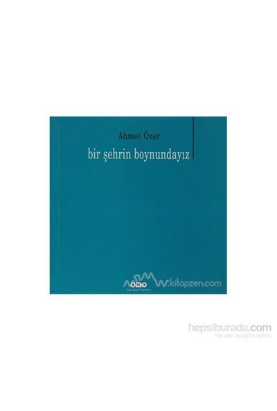 Bir Şehrin Boyundayız-Ahmet Özer