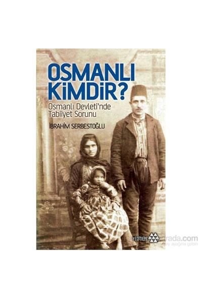 Osmanlı Kimdir? - Osmanlı Devleti'Nde Tabiiyet Sorunu-İbrahim Serbestoğlu