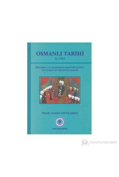 Osmanlı Tarihi 2. Cilt İstanbul'Un Fethinden Kanuni Sultan Süleyman'In Ölümüne Kadar-İsmail Hakkı Uzunçarşılı