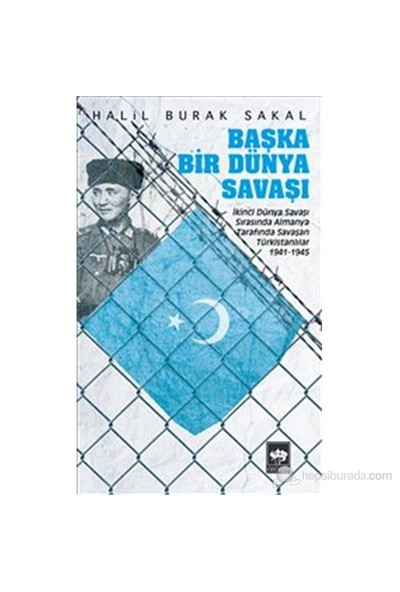 Başka Bir Dünya Savaşı - İkinci Dünya Savaşı Sırasında Almanya Tarafında Savaşan Türkistanlılar 1941-Halil Burak Sakal
