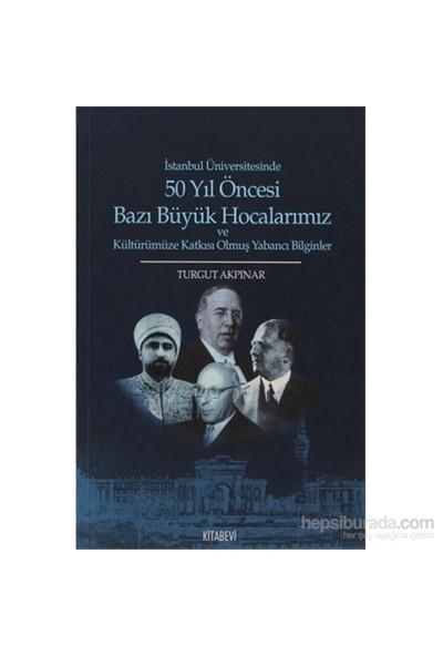 İstanbul Üniversitesinde 50 Yıl Öncesi Bazı Büyük Hocalarımız Ve Kültürümüze Katkısı Olmuş Yabancı B-Turgut Akpınar