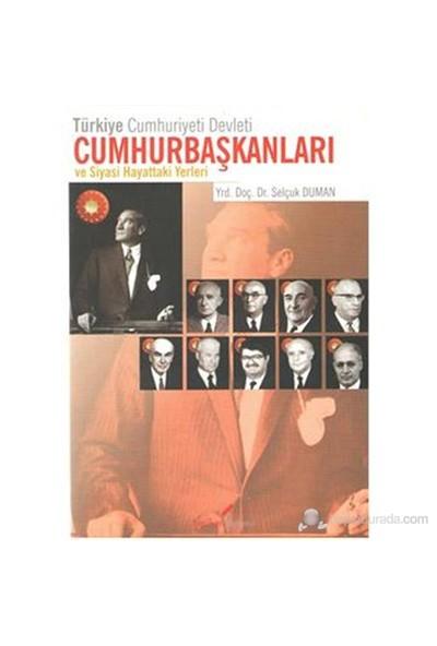 Türkiye Cumhuriyeti Devleti Cumhurbaşkanları Ve Siyasi Hayattaki Yerleri-Selçuk Duman
