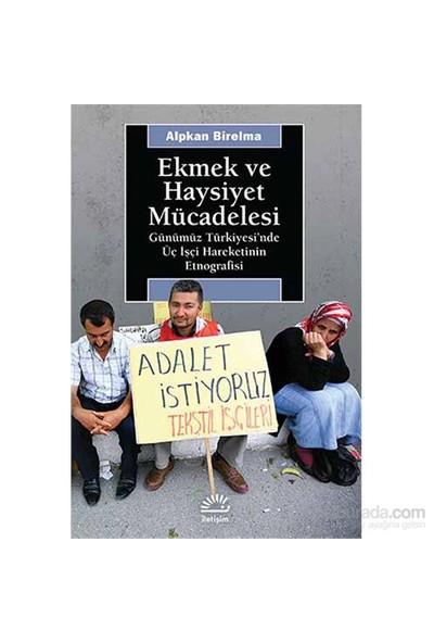 Ekmek Ve Haysiyet Mücadelesi - Günümüz Türkiyesi'Nde Üç İşçi Hareketinin Etnografisi-Alpkan Birelma