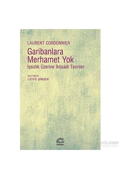 Garibanlara Merhamet Yok - İşsizlik Üzerine İktisadi Teoriler-Laurent Cordonnier