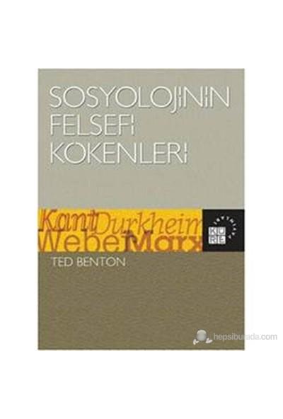 Sosyolojinin Felsefi Kökenleri - Kant, Durkheim, Weber, Marx-Ted Benton